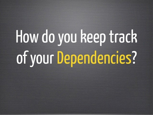 How do you keep track  of your Dependencies?