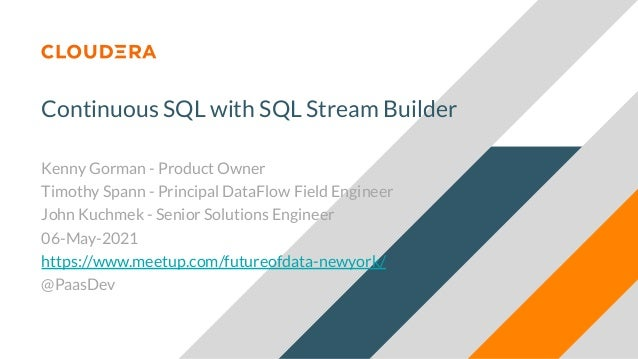 Continuous SQL with SQL Stream Builder Kenny Gorman - Product Owner Timothy Spann - Principal DataFlow Field Engineer John...