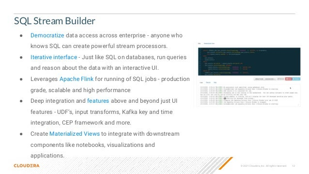 © 2021 Cloudera, Inc. All rights reserved. 12 SQL Stream Builder ● Democratize data access across enterprise - anyone who ...