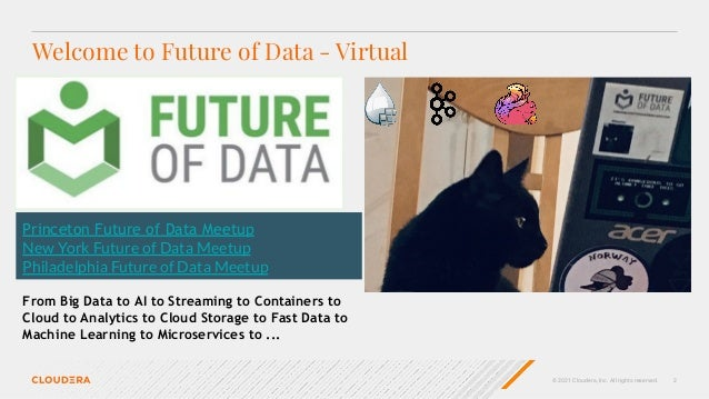 © 2021 Cloudera, Inc. All rights reserved. 2 Welcome to Future of Data - Virtual Princeton Future of Data Meetup New York ...