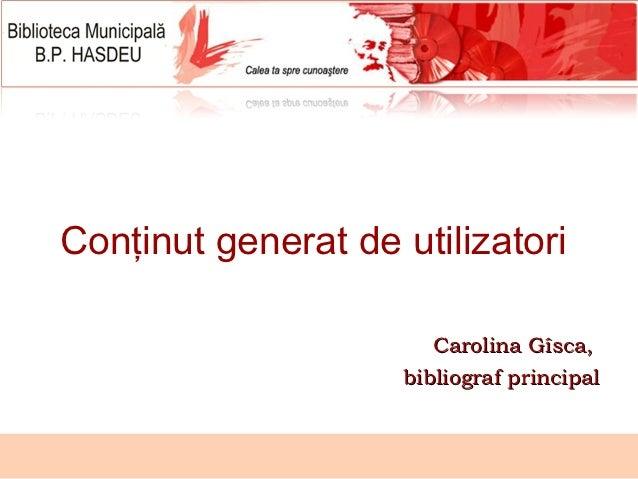 Conţinut generat de utilizatori                        Carolina Gîsca,                     bibliograf principal