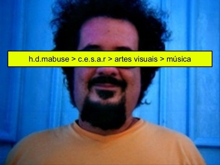 h.d.mabuse > c.e.s.a.r > artes visuais > música
