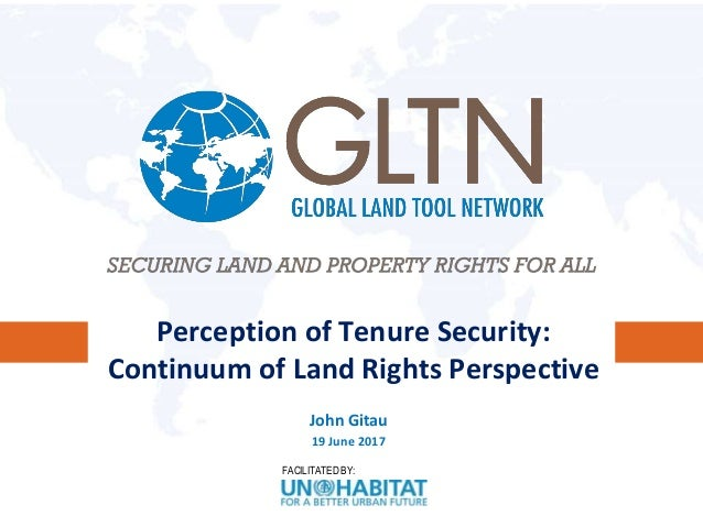 FACILITATED BY: Perception of Tenure Security: Continuum of Land Rights Perspective John Gitau 19 June 2017