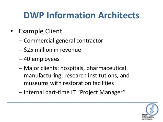 DWP Information Architects• Example Client  – Commercial general contractor  – $25 million in revenue  – 40 employees  – M...