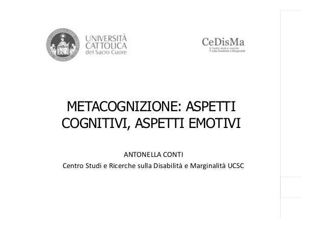 METACOGNIZIONE: ASPETTI COGNITIVI, ASPETTI EMOTIVI ANTONELLA CONTI Centro Studi e Ricerche sulla Disabilità e Marginalità ...