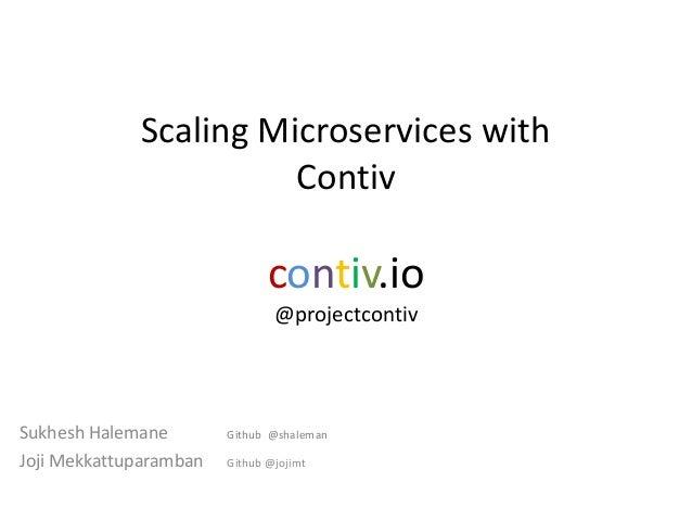 Scaling Microservices with Contiv contiv.io @projectcontiv Sukhesh Halemane Github @shaleman Joji Mekkattuparamban Github ...