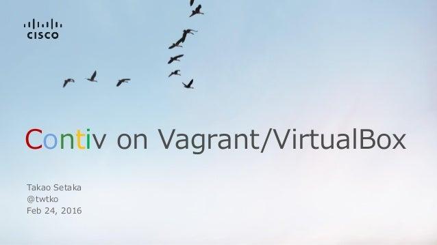 Contiv on Vagrant/VirtualBox Takao Setaka @twtko Feb 24, 2016
