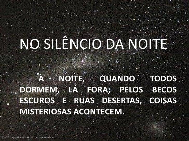 NO SILÊNCIO DA NOITE                     À   NOITE,   QUANDO  TODOS                DORMEM, LÁ FORA, PELOS BECOS           ...