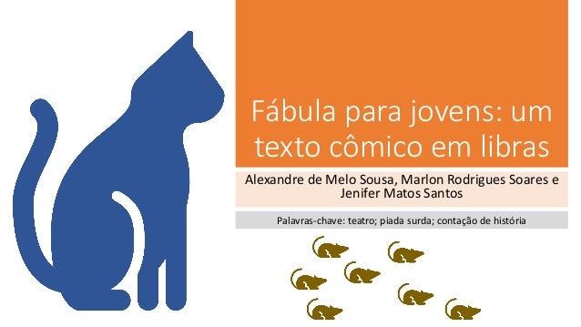 Fábula para jovens: um texto cômico em libras Alexandre de Melo Sousa, Marlon Rodrigues Soares e Jenifer Matos Santos Pala...