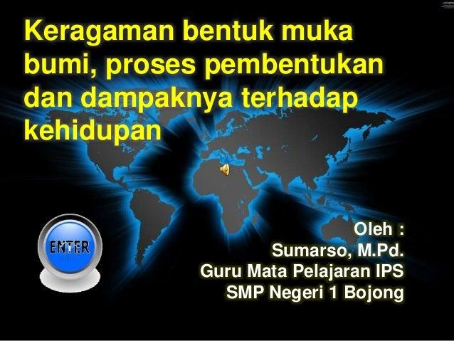Keragaman bentuk muka bumi, proses pembentukan dan dampaknya terhadap kehidupan Oleh : Sumarso, M.Pd. Guru Mata Pelajaran ...