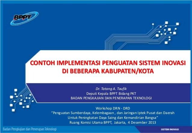 CONTOH IMPLEMENTASI PENGUATAN SISTEM INOVASI DI BEBERAPA KABUPATEN/KOTA Dr. Tatang A. Taufik Deputi Kepala BPPT Bidang PKT...
