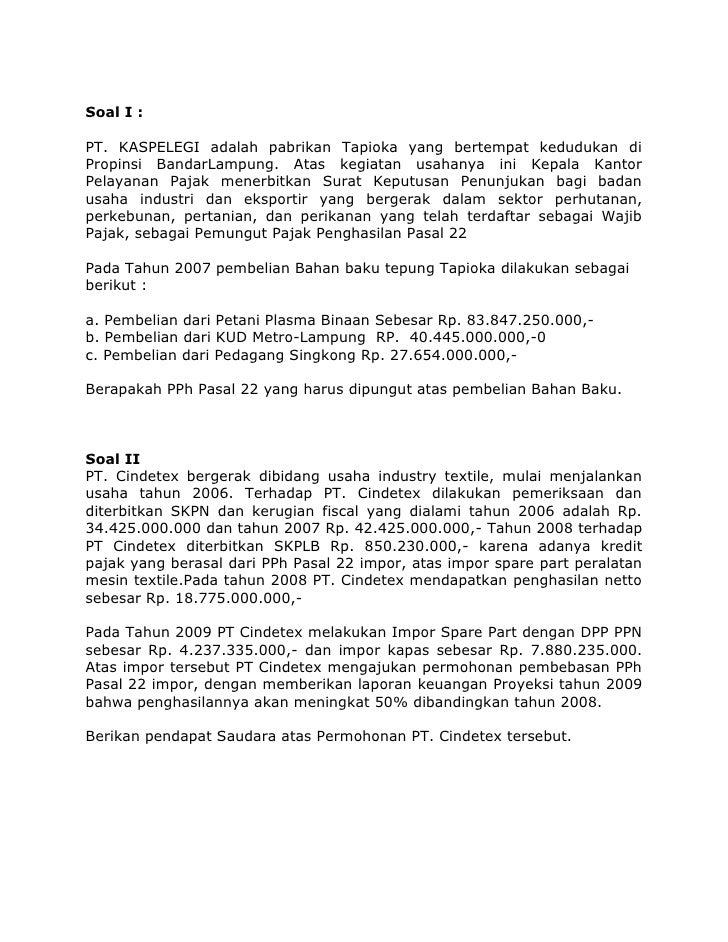 Soal I :PT. KASPELEGI adalah pabrikan Tapioka yang bertempat kedudukan di Propinsi BandarLampung. Atas kegiatan usahanya i...