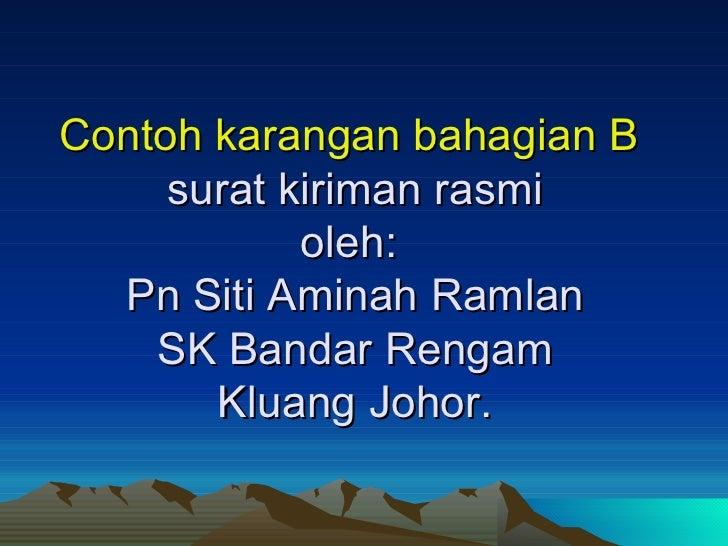 Contoh karangan bahagian B  surat kiriman rasmi oleh:  Pn Siti Aminah Ramlan SK Bandar Rengam Kluang Johor.