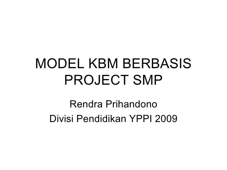 MODEL KBM BERBASIS PROJECT SMP Rendra Prihandono Divisi Pendidikan YPPI 2009