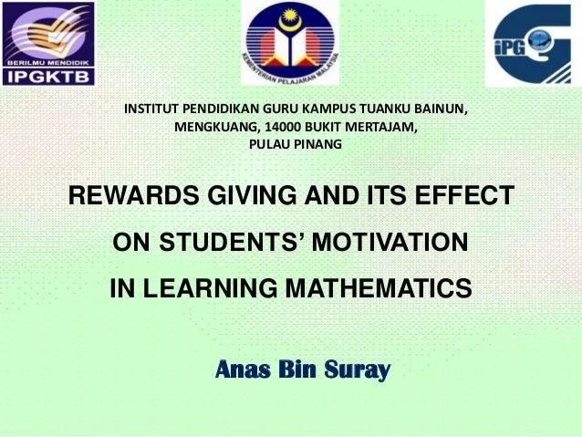 REWARDS GIVING AND ITS EFFECTON STUDENTS' MOTIVATIONIN LEARNING MATHEMATICSAnas Bin SurayINSTITUT PENDIDIKAN GURU KAMPUS T...