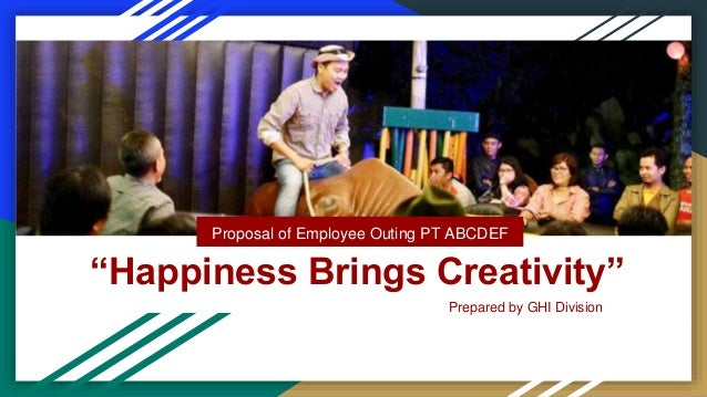 """""""Happiness Brings Creativity"""" Proposal of Employee Outing PT ABCDEF Prepared by GHI Division"""