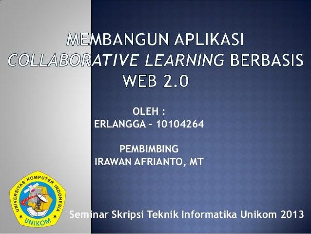 Seminar Skripsi Teknik Informatika Unikom 2013OLEH :ERLANGGA – 10104264PEMBIMBINGIRAWAN AFRIANTO, MT