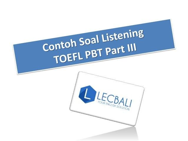 Listening TOEFL PBT sendiri terdiri dari 3 part. 1. Part A : percakapan pendek (short conversation) 2. Part B : percakapan...