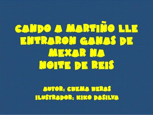 CANDO A MARTIÑO LLE ENTRARON GANAS DE     MEXAR NA    NOITE DE REIS     Autor: Chema Heras   Ilustrador: Kiko Dasilva