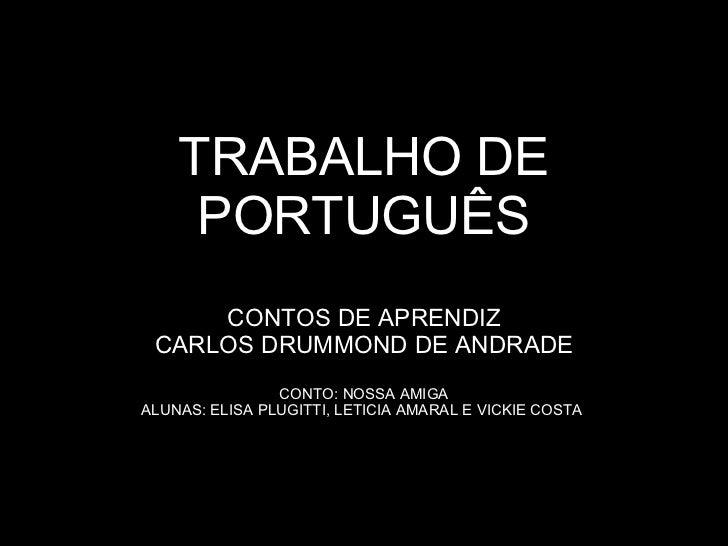 TRABALHO DE PORTUGUÊS CONTOS DE APRENDIZ CARLOS DRUMMOND DE ANDRADE CONTO: NOSSA AMIGA ALUNAS: ELISA PLUGITTI, LETICIA AMA...