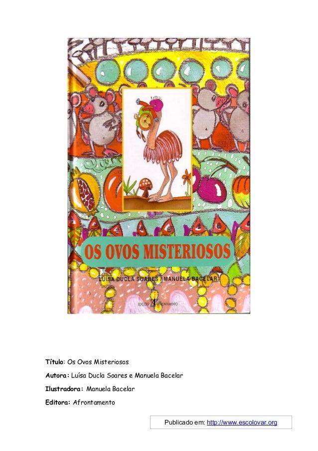 Título: Os Ovos MisteriososAutora: Luísa Ducla Soares e Manuela BacelarIlustradora: Manuela BacelarEditora: Afrontamento  ...
