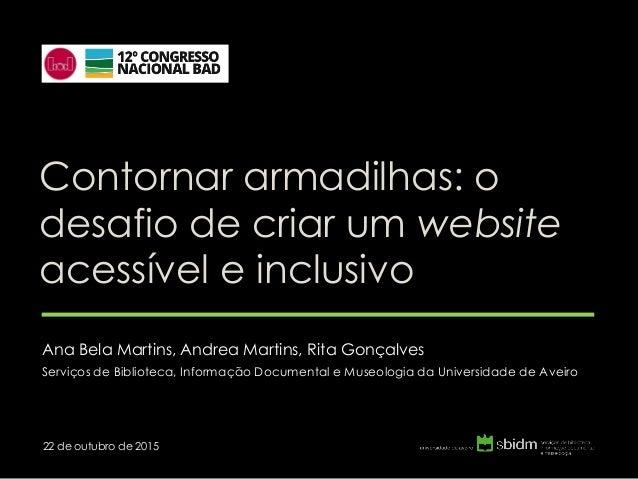 Contornar armadilhas: o desafio de criar um website acessível e inclusivo Ana Bela Martins, Andrea Martins, Rita Gonçalves...