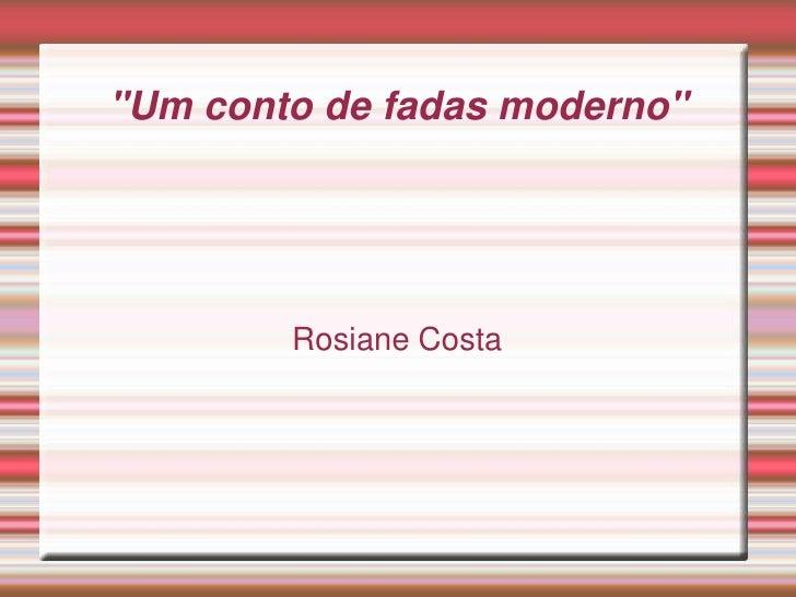 """""""Um conto de fadas moderno        Rosiane Costa"""