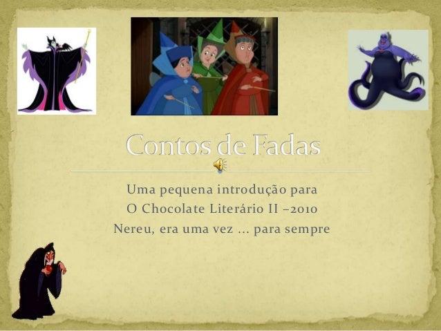 Uma pequena introdução para O Chocolate Literário II –2010 Nereu, era uma vez ... para sempre