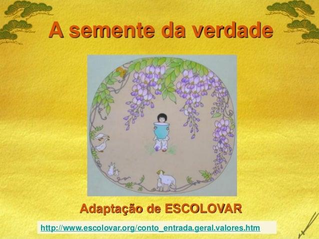 Adaptação de ESCOLOVARA semente da verdadehttp://www.escolovar.org/conto_entrada.geral.valores.htm