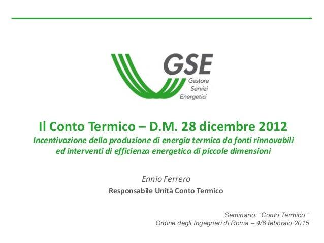 """Seminario: """"Conto Termico """" Ordine degli Ingegneri di Roma – 4/6 febbraio 2015 Il Conto Termico – D.M. 28 dicembre 2012 In..."""