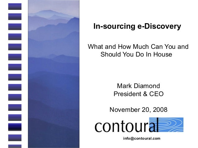 info@contoural.com In-sourcing e-Discovery What and How Much Can You and Should You Do In House Mark Diamond President & C...