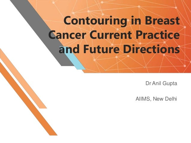 Contouring in Breast Cancer Current Practice and Future Directions Dr Anil Gupta AIIMS, New Delhi
