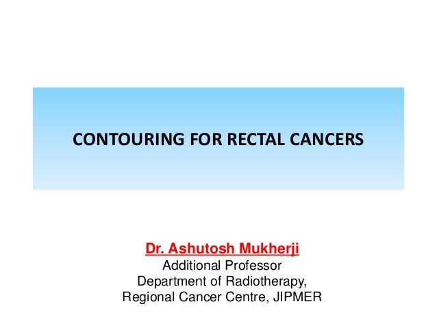 CONTOURING FOR RECTAL CANCERS Dr. Ashutosh Mukherji Additional Professor Department of Radiotherapy, Regional Cancer Centr...
