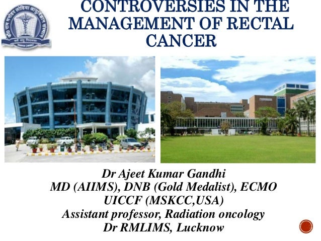 CONTROVERSIES IN THE MANAGEMENT OF RECTAL CANCER Dr Ajeet Kumar Gandhi MD (AIIMS), DNB (Gold Medalist), ECMO UICCF (MSKCC,...