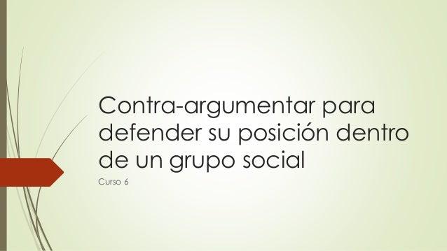 Contra-argumentar para defender su posición dentro de un grupo social  Curso6