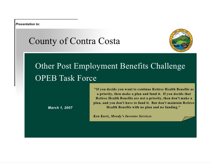 """County of Contra Costa Other Post Employment Benefits Challenge OPEB Task Force March 1, 2007 Presentation to: """"If yo..."""