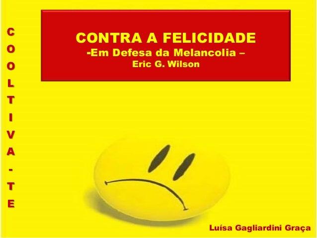Luísa Gagliardini Graça CONTRA A FELICIDADE -Em Defesa da Melancolia – Eric G. Wilson