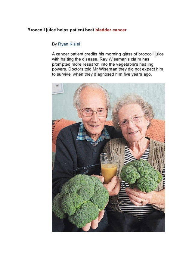 Broccoli juice helps patient beat bladder cancer By Ryan Kisiel A cancer patient credits his morning glass of broccoli jui...