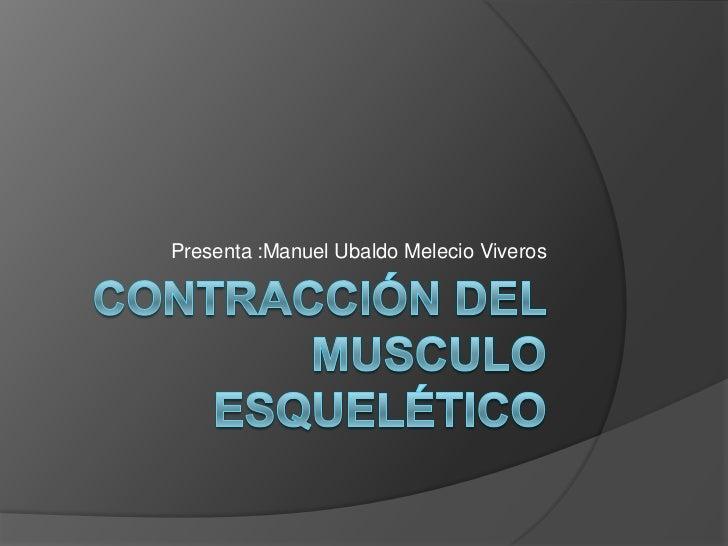 Contracción del musculo esquelético<br />Presenta :Manuel Ubaldo Melecio Viveros<br />