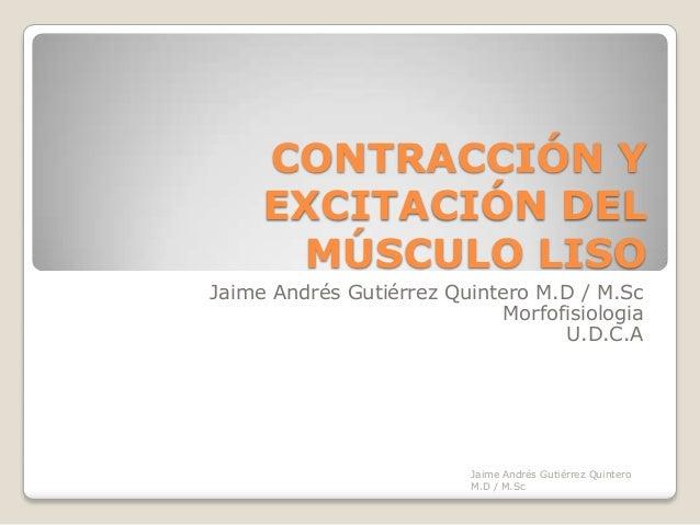 CONTRACCIÓN Y     EXCITACIÓN DEL      MÚSCULO LISOJaime Andrés Gutiérrez Quintero M.D / M.Sc                            Mo...