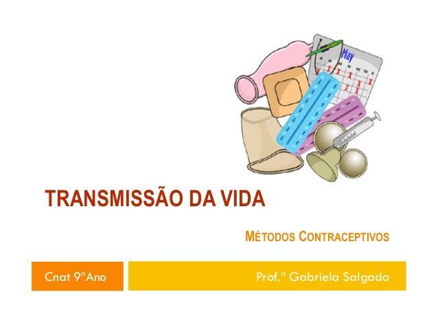 TRANSMISSÃO DA VIDA MÉTODOS CONTRACEPTIVOS Cnat 9ºAno  Prof.ª Gabriela Salgado