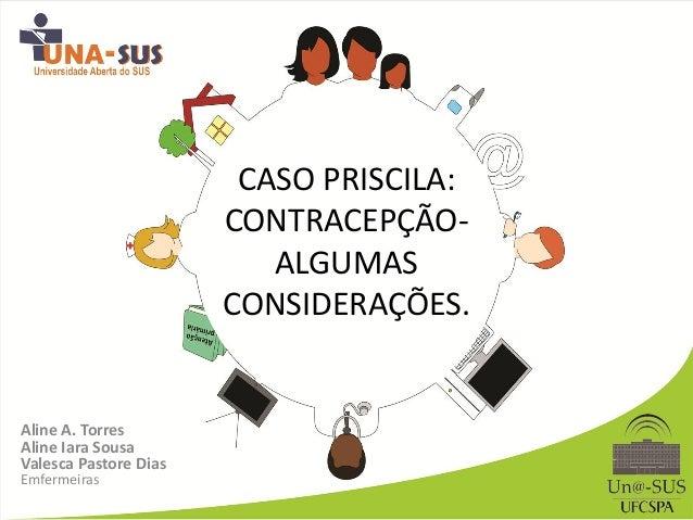 CASO PRISCILA: CONTRACEPÇÃO- ALGUMAS CONSIDERAÇÕES. Aline A. Torres Aline Iara Sousa Valesca Pastore Dias Emfermeiras