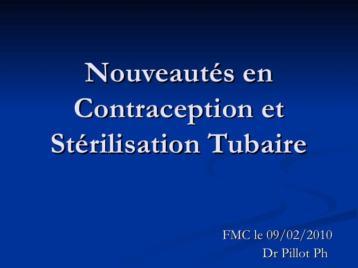 Nouveautés en Contraception et Stérilisation Tubaire FMC le 09/02/2010 Dr Pillot Ph
