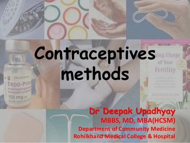 Contraceptives methods Dr Deepak Upadhyay MBBS, MD, MBA(HCSM) Department of Community Medicine Rohilkhand Medical College ...