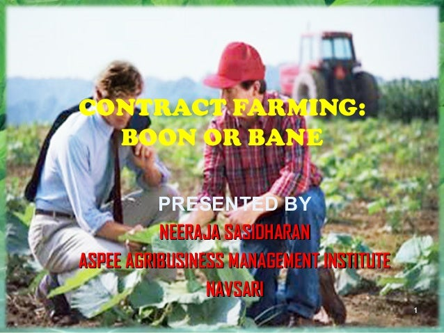 CONTRACT FARMING: BOON OR BANE PRESENTED BY NEERAJA SASIDHARANNEERAJA SASIDHARAN ASPEE AGRIBUSINESS MANAGEMENT INSTITUTEAS...