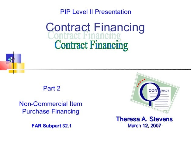 Contract Financing Theresa A. StevensTheresa A. Stevens March 12, 2007March 12, 2007 Part 2 Non-Commercial Item Purchase F...