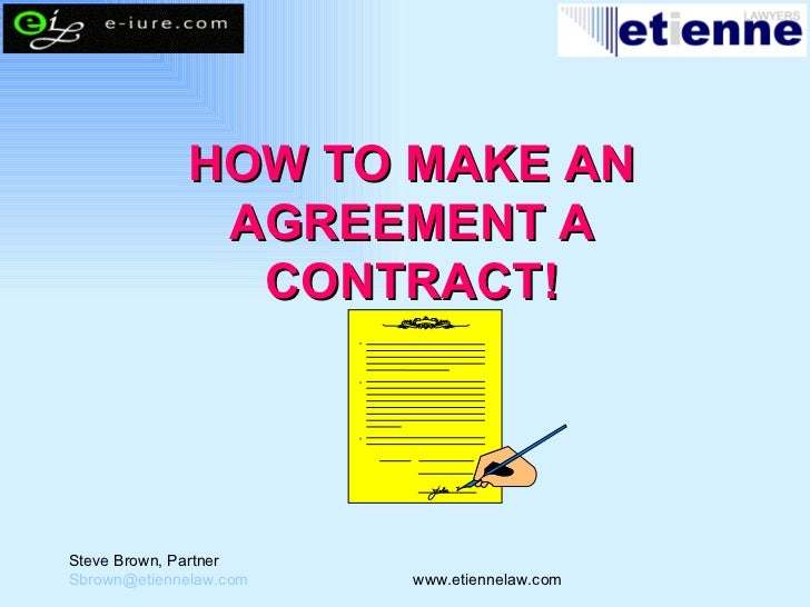 HOW TO MAKE AN AGREEMENT A CONTRACT! Steve Brown, Partner [email_address]   www.etiennelaw.com