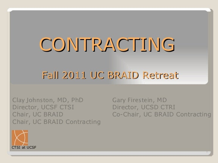 CONTRACTING  Fall 2011 UC BRAID Retreat <ul><li>Clay Johnston , MD, PhD </li></ul><ul><li>Director, UCSF CTSI </li></ul><u...