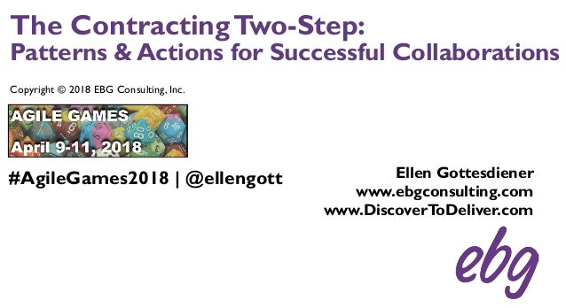 The ContractingTwo-Step: Patterns & Actions for Successful Collaborations Copyright © 2018 EBG Consulting, Inc. Ellen Gott...