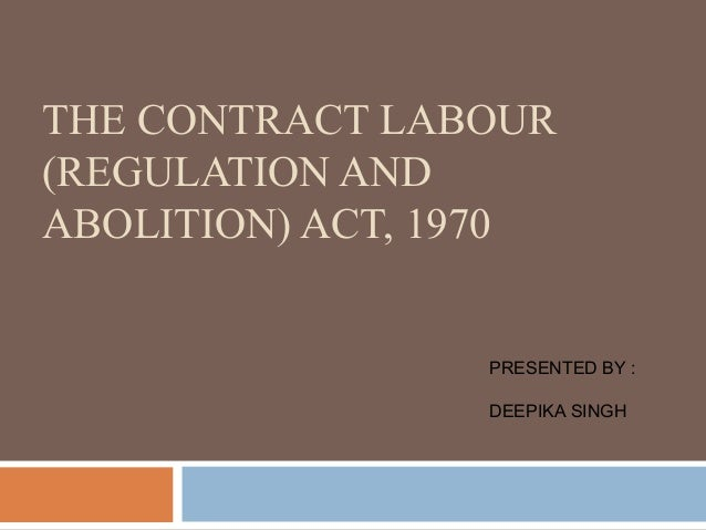THE CONTRACT LABOUR (REGULATION AND ABOLITION) ACT, 1970  PRESENTED BY : DEEPIKA SINGH